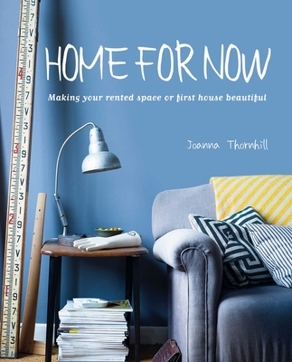 Home for Now: Making Your Rented Space or First House Beautiful - Thornhill, Joanna