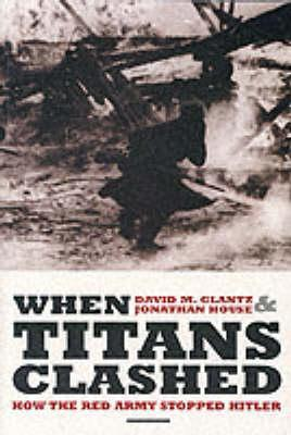 When Titans Clashed: How the Red Army Stopped Hitler - Glantz, David M., and House, Jonathan M.