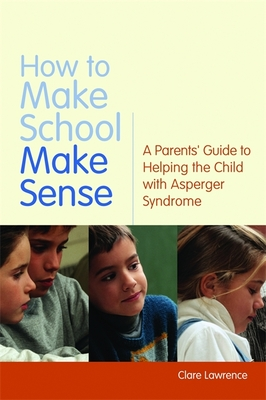 How to Make School Make Sense: A Parents' Guide to Helping the Child with Asperger Syndrome - Lawrence, Clare, and Attwood, Tony, PhD (Foreword by)