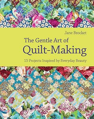 The Gentle Art of Quilt Making: 15 Projects Inspired by Everyday Beauty - Brocket, Jane