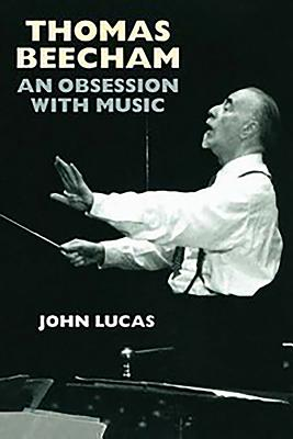 Thomas Beecham: An Obsession with Music - Lucas, John
