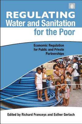 Regulating Water and Sanitation for the Poor: Economic Regulation for Public and Private Partnerships - Franceys, Richard (Editor), and Gerlach, Esther (Editor)