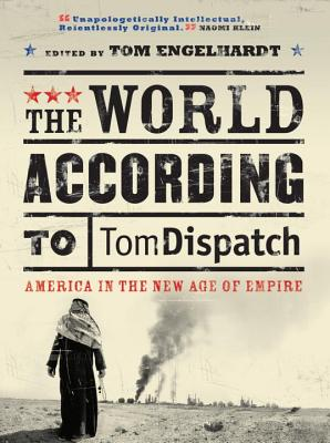 The World According to Tomdispatch: America in the New Age of Empire - Engelhardt, Tom (Editor), and Brown, John (Contributions by), and Chernus, Ira (Contributions by)