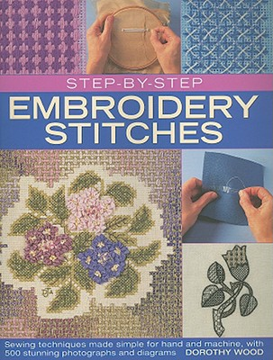 Step-By-Step Embroidery Stitches: Sewing Techniques Made Simple for Hand and Machine, with 500 Stunning Photographs and Diagrams - Wood, Dorothy