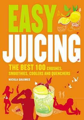 Easy Juicing: The Best 100 Juices, Crushes, Smoothies, Coolers and Quenchers - Graimes, Nicola