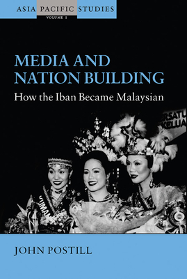 Media and Nation Building: How the Iban Became Malaysian - Postill, John, and Postill, J