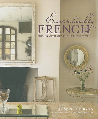 Essentially French: Homes with Classic French Style - Ryan, Josephine, and Richardson, Claire (Photographer)