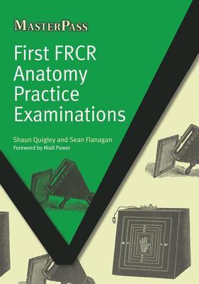 First FRCR Anatomy Practice Examinations - Quigley, Shaun, and Flanagan, Sean P.
