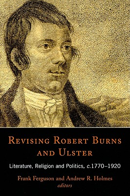 Revising Robert Burns and Ulster: Literature, Religion and Politics, c.1770-1920 - Ferguson, Frank (Editor), and Holmes, Andrew R, Dr. (Editor)