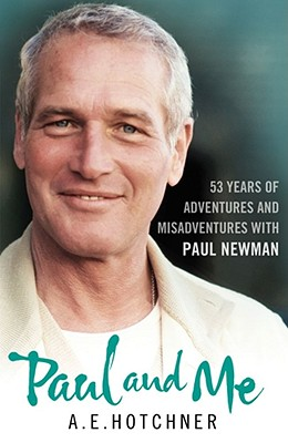 Paul and Me: 53 Years of Adventures and Misadventures with Paul Newman - Hotchner, A. E.