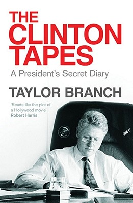 The Clinton Tapes: Wrestling History in the White House - Branch, Taylor