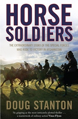 Horse Soldiers: The Extraordinary Story of a Band of Special Forces Who Rode to Victory in Afghanistan - Stanton, Doug