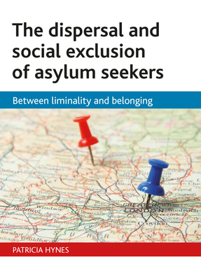 The Dispersal and Social Exclusion of Asylum Seekers: Between Liminality and Belonging - Hynes, Patricia