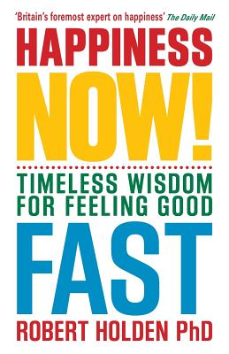 Happiness Now!: Timeless Wisdom for Feeling Good Fast - Holden, Robert