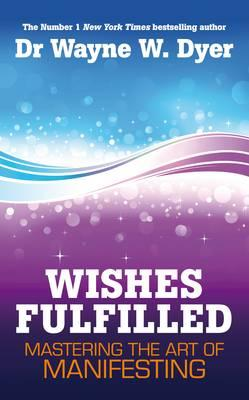 Wishes Fulfilled: Mastering the Art of Manifesting - Dyer, Wayne W., Dr.