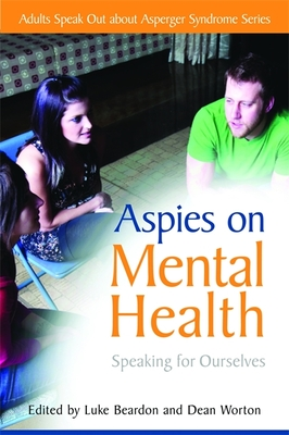 Aspies on Mental Health: Speaking for Ourselves - Beardon, Luke (Series edited by), and Worton, Dean (Editor), and Edmonds, Genevieve (Series edited by)