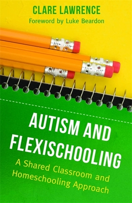 Autism and Flexischooling: A Shared Classroom and Homeschooling Approach - Lawrence, Clare, and Beardon, Luke (Foreword by)