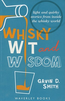 Whisky Wit and Wisdom: Light and Quirky Stories from Inside the Whisky World - Smith, Gavin D.