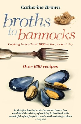 Broths to Bannocks: Cooking in Scotland 1690 to the Present Day - Brown, Catherine