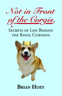Not in Front of the Corgis: Secrets of Life Behind the Royal Curtains - Hoey, Brian