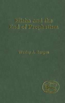 Elisha and the End of Prophetism - Bergen, Wesley J