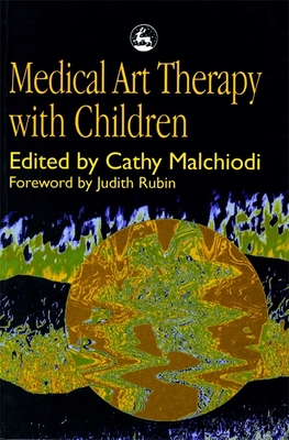Medical Art Therapy with Children - Malchiodi, Cathy A, PhD, Lpcc (Editor)