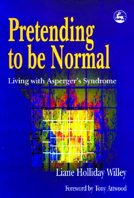 Pretending to Be Normal: Living with Asperger's Syndrome - Willey, Liane Holliday, and Attwood, Tony, PhD (Foreword by)
