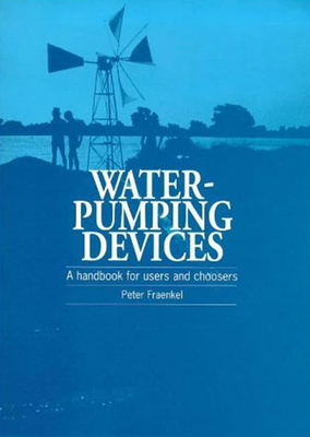 Water Pumping Devices: A Handbook for Users and Choosers - Frankel, Peter, and Fraenkel, Peter, PH.D.