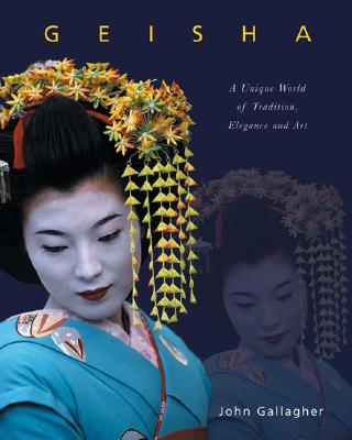 Geisha: A Unique World of Tradition, Elegance and Art - Gallagher, John
