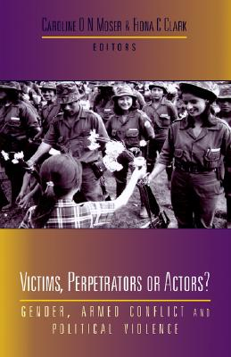 Victims, Perpetrators or Actors?: Gender, Armed Conflict and Political Violence - Moser, Caroline O N (Editor), and Clark, Fiona C (Editor)