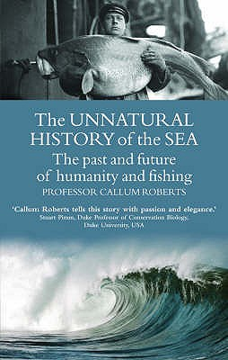 The Unnatural History of the Sea: The Past and the Future of Man, Fisheries and the Sea - Roberts, Callum