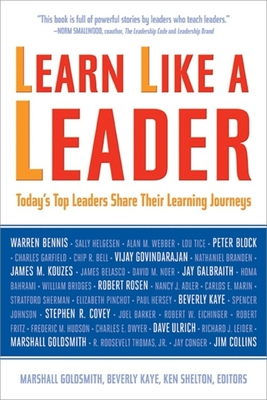 Learn Like a Leader: Today's Top Leaders Share Their Learning Journeys - Goldsmith, Marshall, Dr. (Editor), and Kaye, Beverly (Editor), and Shelton, Ken (Editor)