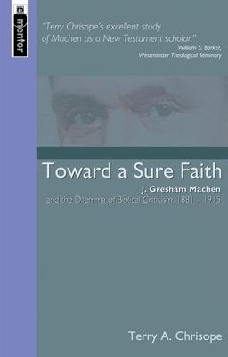 Toward a Sure Faith: J. Gresham Machen and the Dilemma of Biblical Criticism, 1881-1915 - Chrisope, Terry A, and Calhoun, David B (Foreword by)