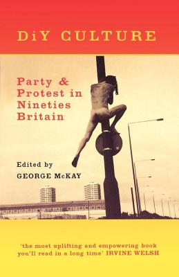 DiY Culture: Party & Protest in Nineties Britian - McKay, George (Editor)