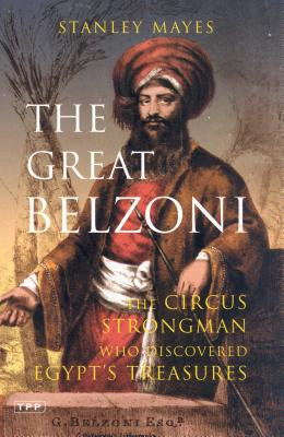 The Great Belzoni: The Circus Strongman Who Discovered Egypt's Ancient Treasures - Mayes, Stanley
