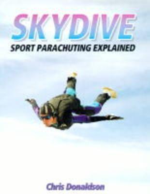 Skydive: Sport Parachuting Explained - Donaldson, Christopher