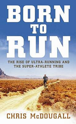 Born to Run: The Rise of Ultra-running and the Super-athlete Tribe - McDougall, Christopher