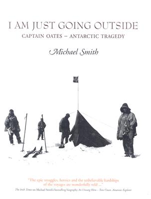 I Am Just Going Outside: Captain Oates--Antarctic Tragedy - Smith, Michael