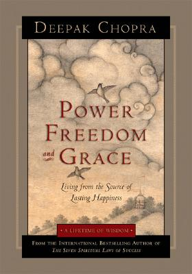 Power, Freedom, and Grace: Living from the Source of Lasting Happiness - Chopra, Deepak