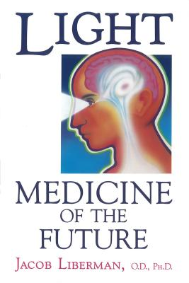 Light: Medicine of the Future: How We Can Use It to Heal Ourselves Now - Liberman, Jacob, O.D., Ph.D., and Liberman, O D