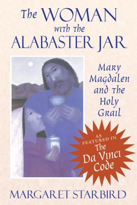 The Woman with the Alabaster Jar: Mary Magdalen and the Holy Grail - Starbird, Margaret, and Magdalen, Mary, and Grail, Holy