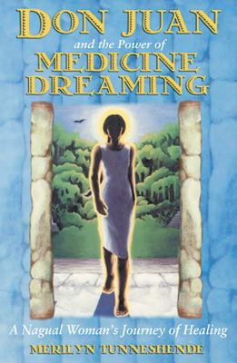 Don Juan and the Power of Medicine Dreaming: A Nagual Woman's Journey of Healing - Tunneshende, Merilyn