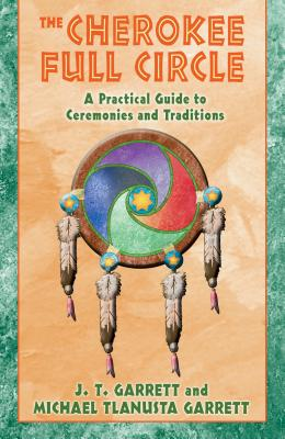 The Cherokee Full Circle: A Practical Guide to Ceremonies and Traditions - Garrett, Michael Tlanusta, Ph.D., and Garrett, J T, Ed.D., and Garrett, Michael T