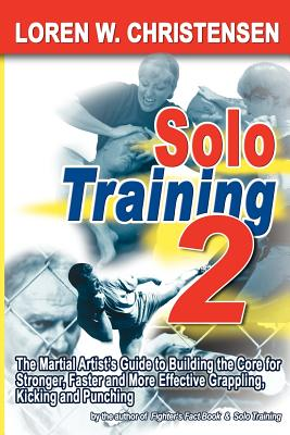 Solo Training 2: The Martial Artist's Guide to Building the Core for Stronger, Faster and More Effective Grappling, Kicking and Punchin - Christensen, Loren W