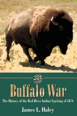 The Buffalo War: The History of the Red River Indian Uprising of 1874 - Haley, James L