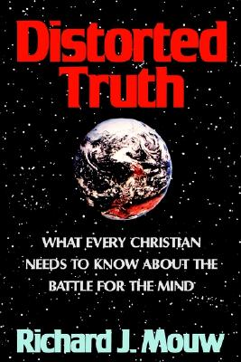 Distorted Truth: What Every Christian Needs to Know about the Battle for the Mind - Mouw, Richard J