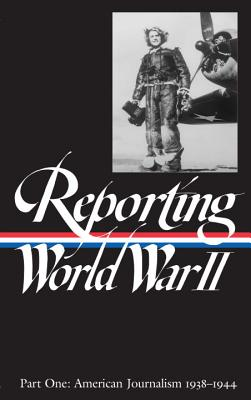 Reporting World War II Vol. 1: American Journalism 1938-1944 - Library, Of America, and Various, and Library of America Various