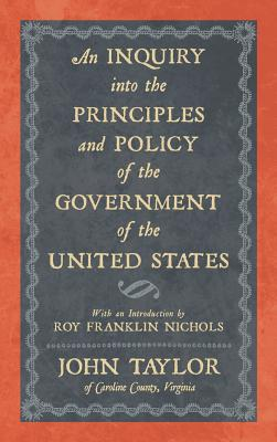 An Inquiry Into the Principles and Policy of the Government of the United States - Taylor, John