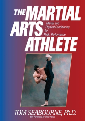 The Martial Arts Athlete: Mental and Physical Conditioning for Peak Performance - Seabourne, Tom, Ph.D.