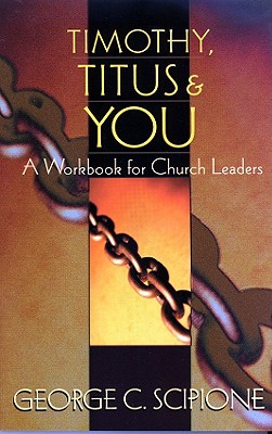 Timothy, Titus & You: A Workbook for Church Leaders - Scipione, George C, and Grant, George, Dr. (Foreword by), and Adams, Jay Edward (Foreword by)